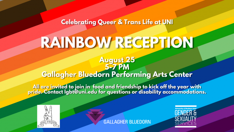 """White text on a striped, multi-colored background reads """"Celebrating Queer & Trans Life at UNI: Rainbow Reception. August 25, 5-7 PM. Gallagher Bluedorn Performing Arts Center. All are invited to join in food and friendship to kick off the year with pride. Contact lgbt@uni.edu for questions or disability accommodations."""" Across the bottom appear the logos for UNI Proud, Gallagher Bluedorn, and Gender & Sexuality Services"""