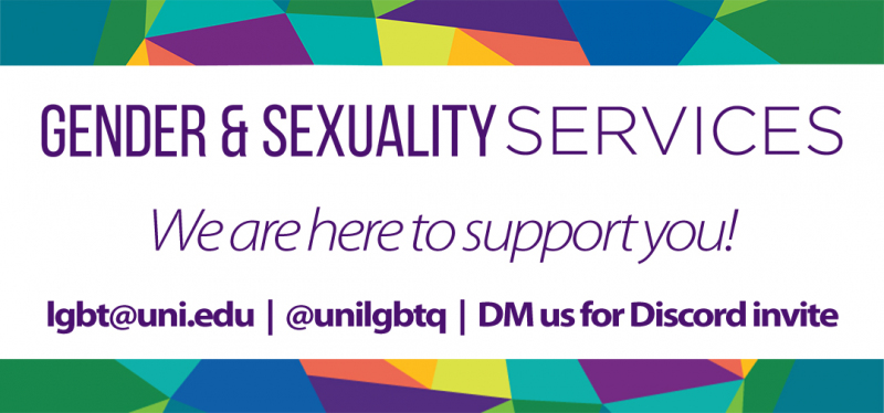 Multicolored border with the message: Gender & Sexuality Services. We are here to support you! lgbt@uni.edu | @unilgbtq | DM us for a Discord link