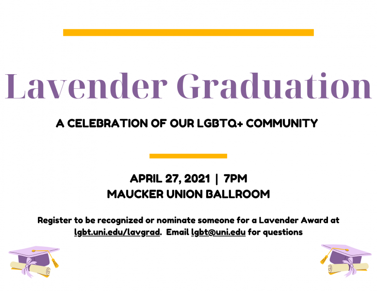 """Lavender heading text reads """"Lavender Graduation."""" Black text reads """"A celebration of our LGBTQ+ community. April 27, 2021. 7pm. Maucker Union Ballroom. Register to be recognized or nominate someone for a Lavender Award at lgbt.uni.edu/lavgrad. Email lgbt@uni.edu for questions."""""""